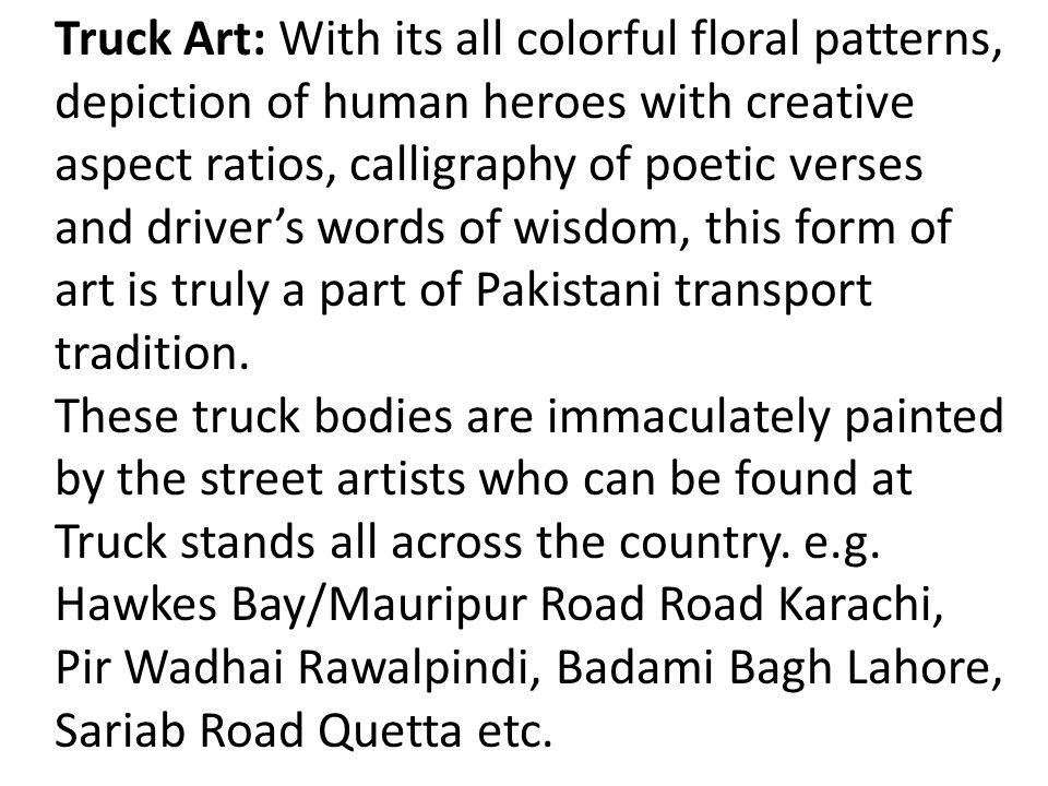 Truck Art: With its all colorful floral patterns, depiction of human heroes with creative aspect ratios, calligraphy of poetic verses and driver's words of wisdom, this form of art is truly a part of Pakistani transport tradition.