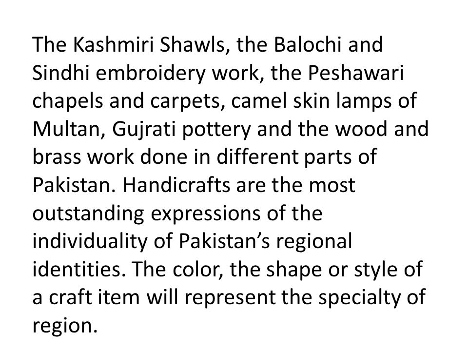 The Kashmiri Shawls, the Balochi and Sindhi embroidery work, the Peshawari chapels and carpets, camel skin lamps of Multan, Gujrati pottery and the wood and brass work done in different parts of Pakistan.