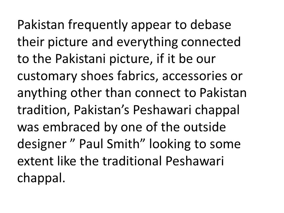 Pakistan frequently appear to debase their picture and everything connected to the Pakistani picture, if it be our customary shoes fabrics, accessories or anything other than connect to Pakistan tradition, Pakistan's Peshawari chappal was embraced by one of the outside designer Paul Smith looking to some extent like the traditional Peshawari chappal.