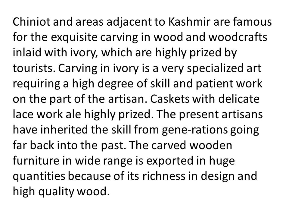 Chiniot and areas adjacent to Kashmir are famous for the exquisite carving in wood and woodcrafts inlaid with ivory, which are highly prized by tourists.