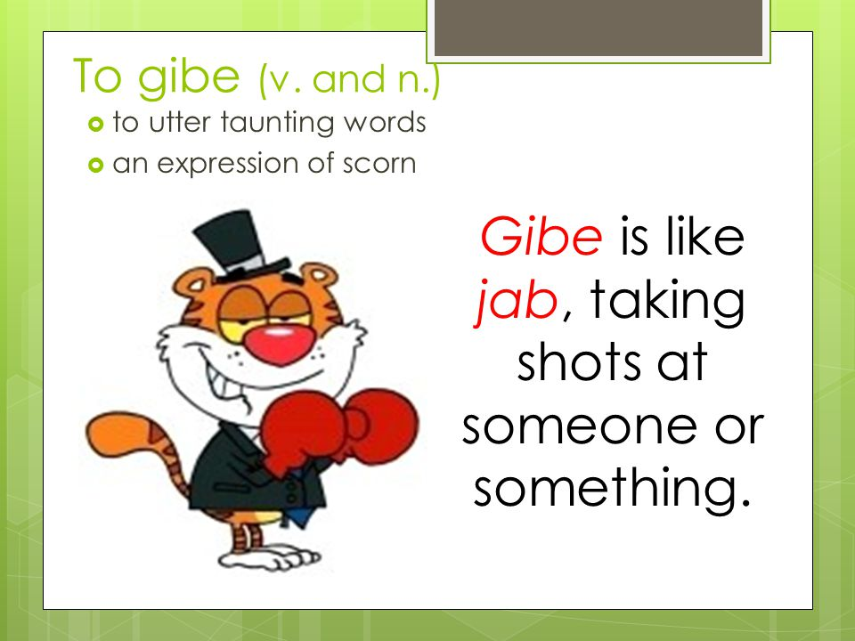 Gibe is like jab, taking shots at someone or something.