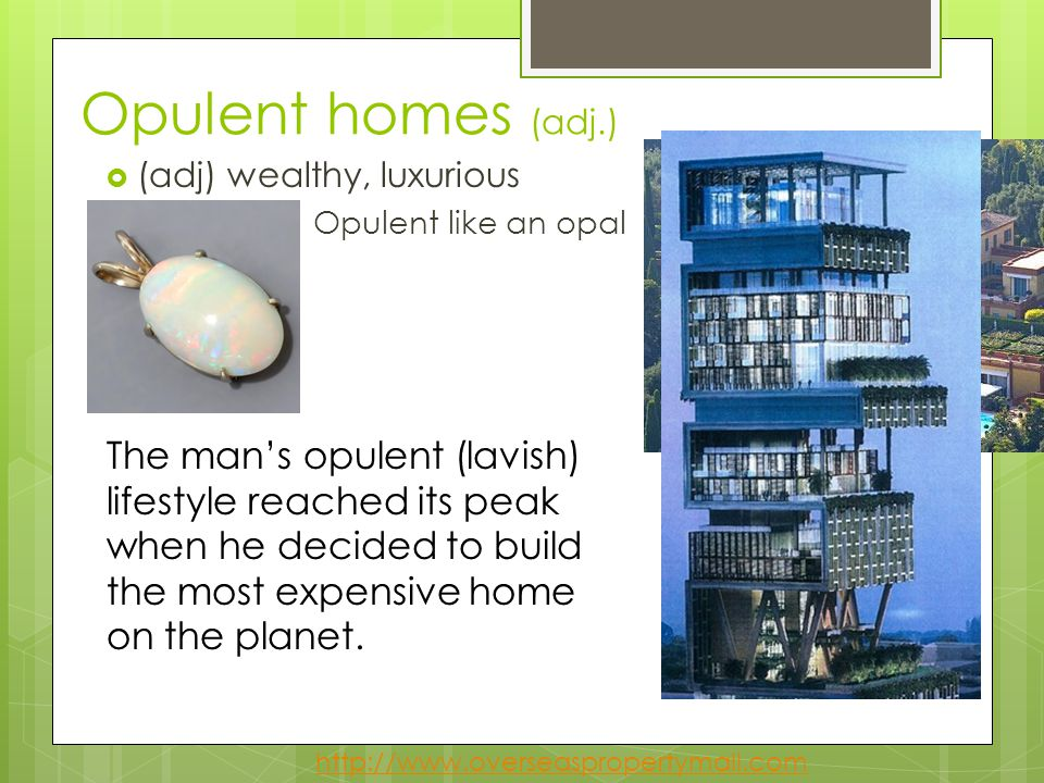 Opulent homes (adj.) (adj) wealthy, luxurious. Opulent like an opal.