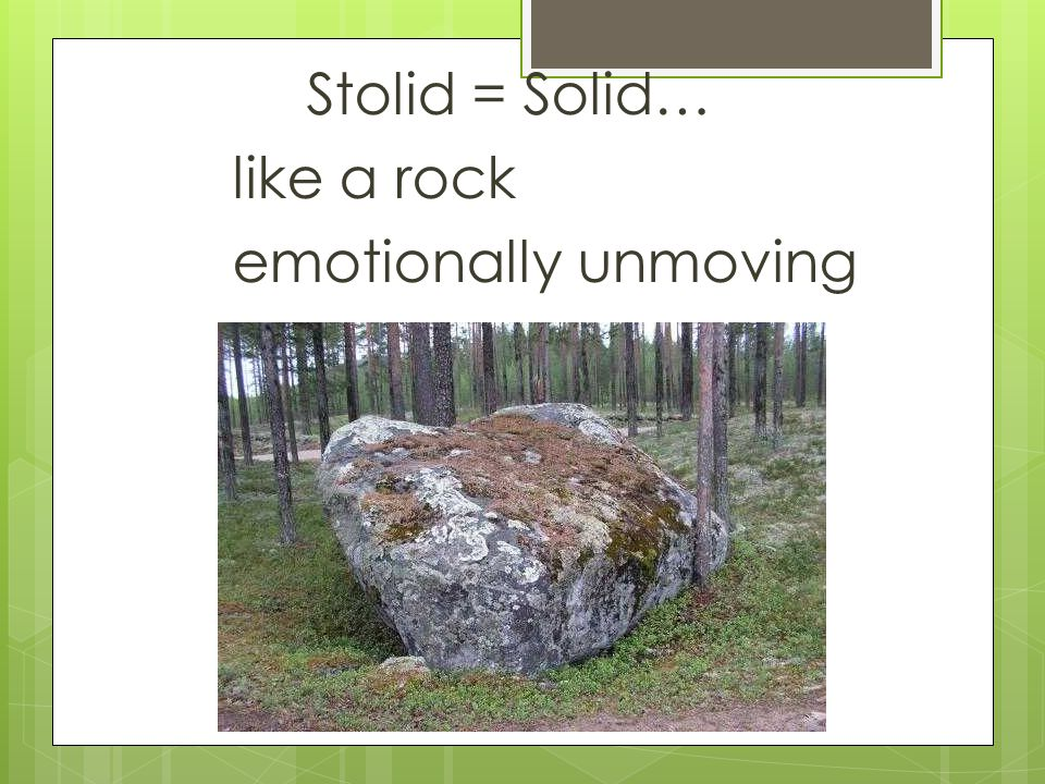 Stolid = Solid… like a rock emotionally unmoving
