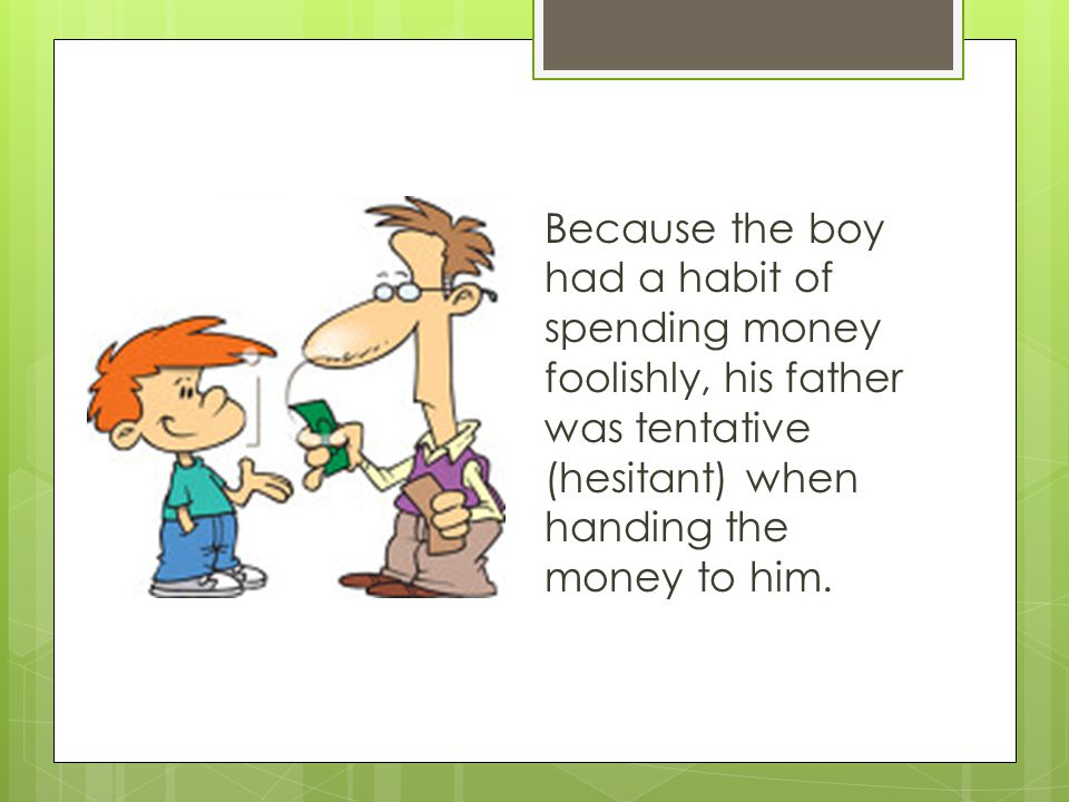 Because the boy had a habit of spending money foolishly, his father was tentative (hesitant) when handing the money to him.