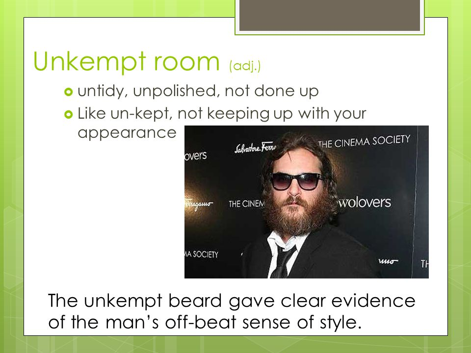 Unkempt room (adj.) untidy, unpolished, not done up. Like un-kept, not keeping up with your appearance.