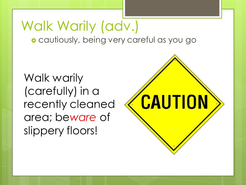 Walk Warily (adv.) cautiously, being very careful as you go.