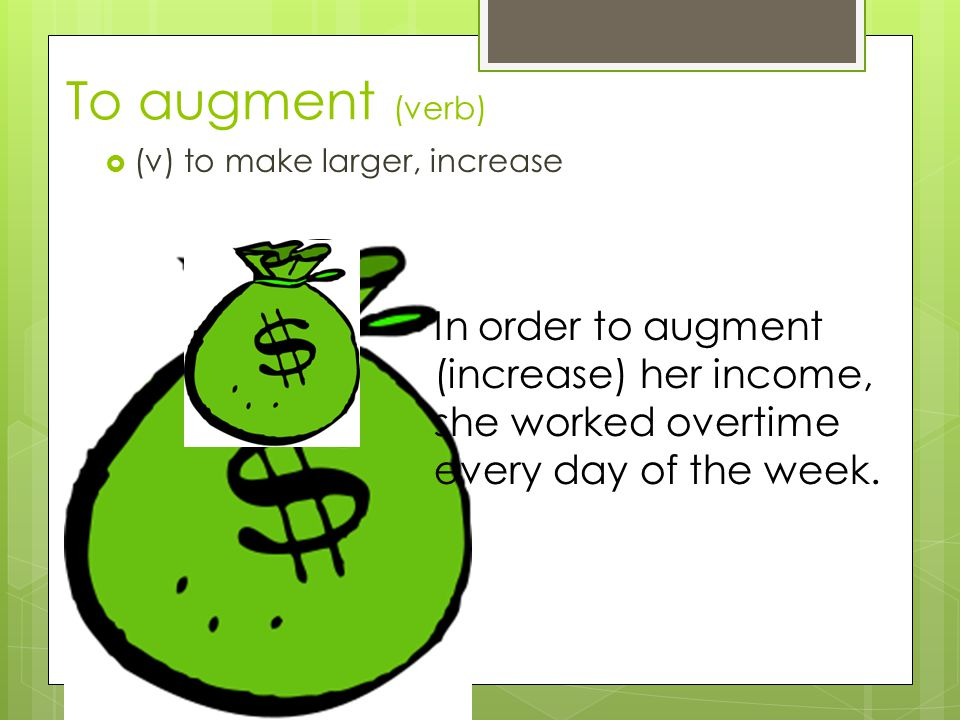 To augment (verb) (v) to make larger, increase.