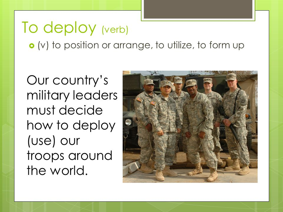 To deploy (verb) (v) to position or arrange, to utilize, to form up.