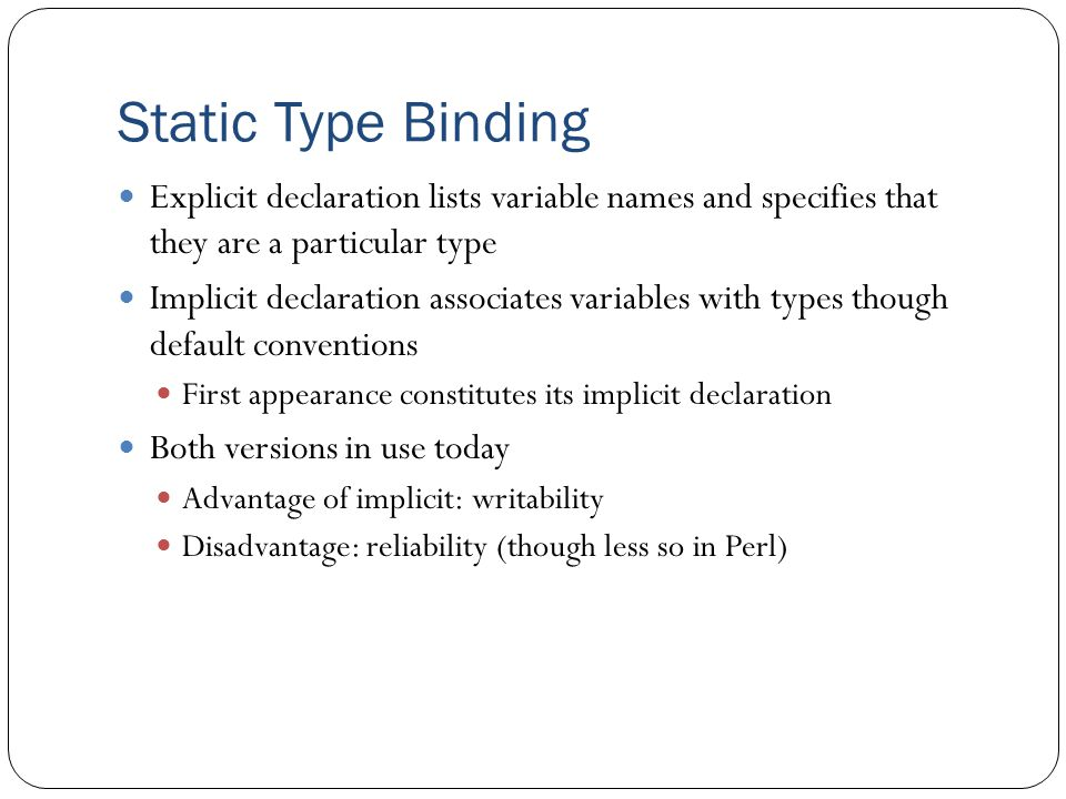 Static Type Binding Explicit declaration lists variable names and specifies that they are a particular type.