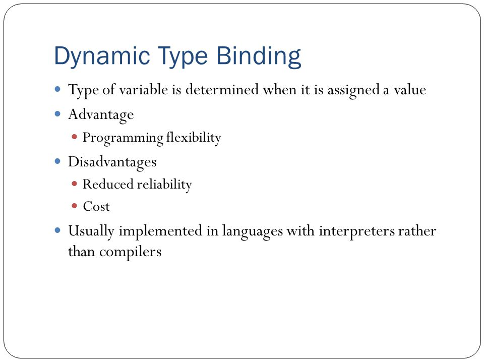 Dynamic Type Binding Type of variable is determined when it is assigned a value. Advantage. Programming flexibility.