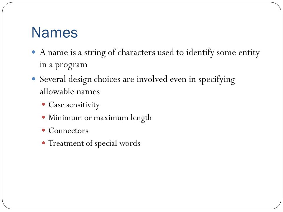 Names A name is a string of characters used to identify some entity in a program.