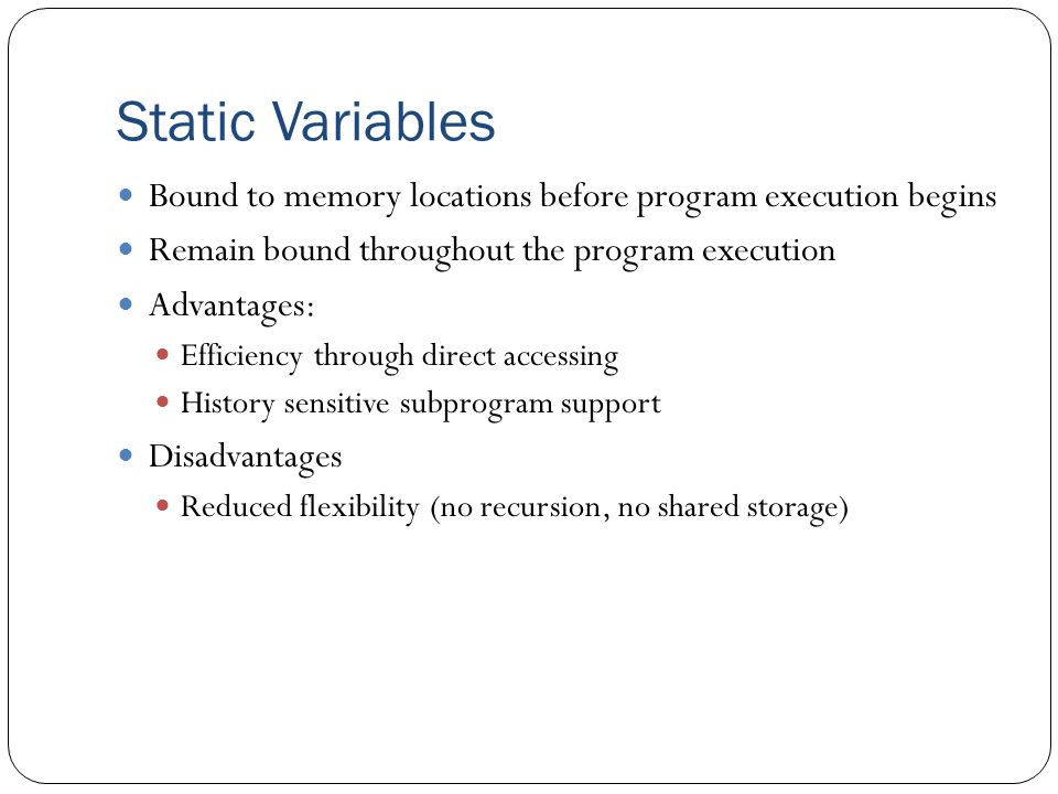 Static Variables Bound to memory locations before program execution begins. Remain bound throughout the program execution.