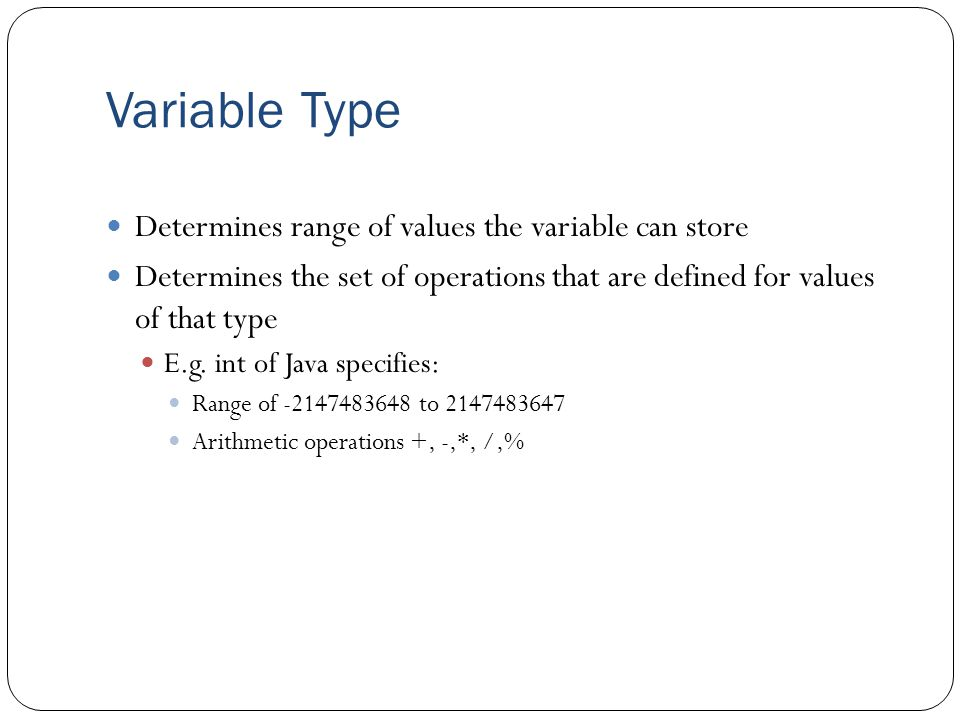 Variable Type Determines range of values the variable can store