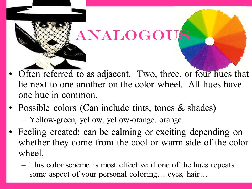 Analogous Often referred to as adjacent. Two, three, or four hues that lie next to one another on the color wheel. All hues have one hue in common.
