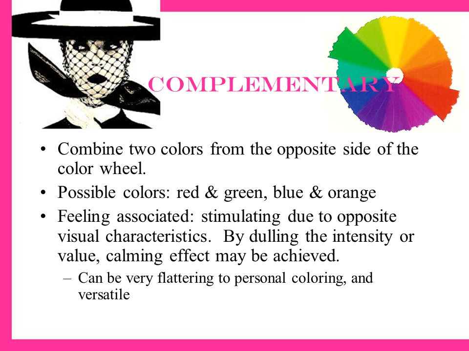 Complementary Combine two colors from the opposite side of the color wheel. Possible colors: red & green, blue & orange.