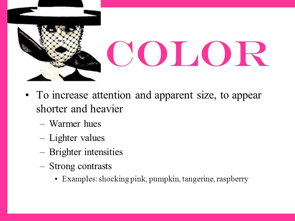 color To increase attention and apparent size, to appear shorter and heavier. Warmer hues. Lighter values.