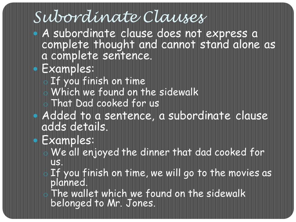 Subordinate Clauses A subordinate clause does not express a complete thought and cannot stand alone as a complete sentence.