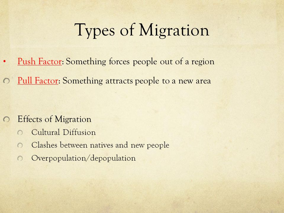 Types of Migration Push Factor: Something forces people out of a region. Pull Factor: Something attracts people to a new area.