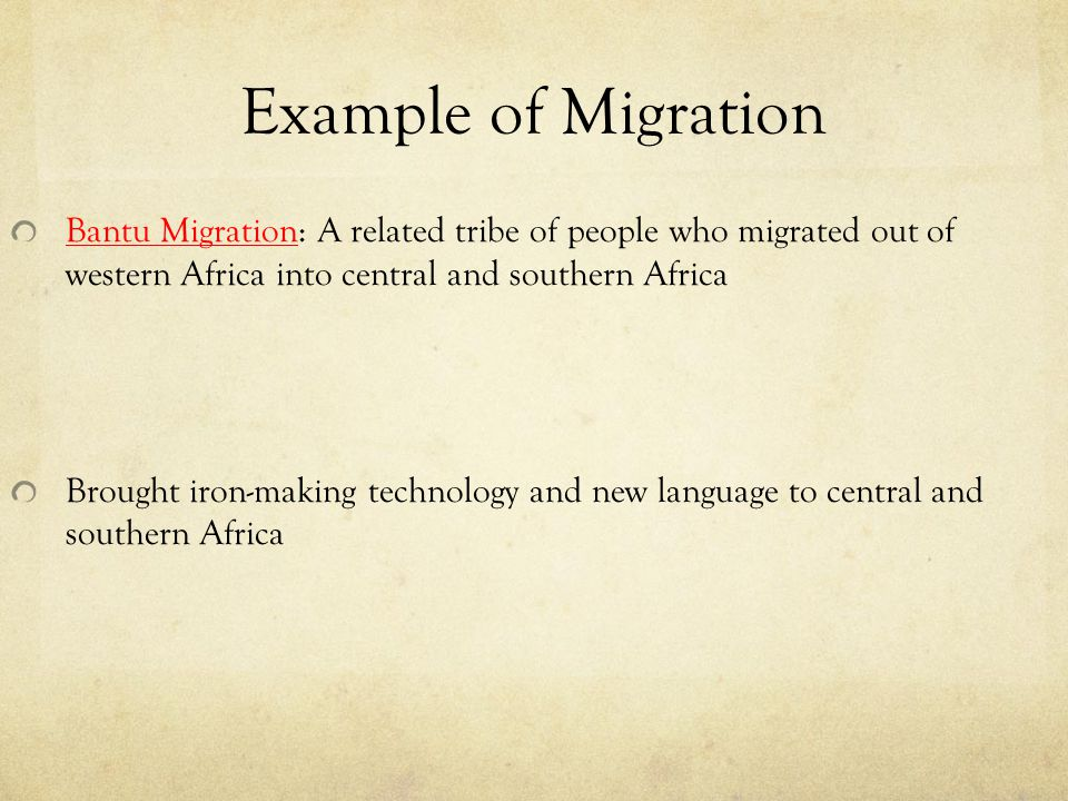 Example of Migration Bantu Migration: A related tribe of people who migrated out of western Africa into central and southern Africa.