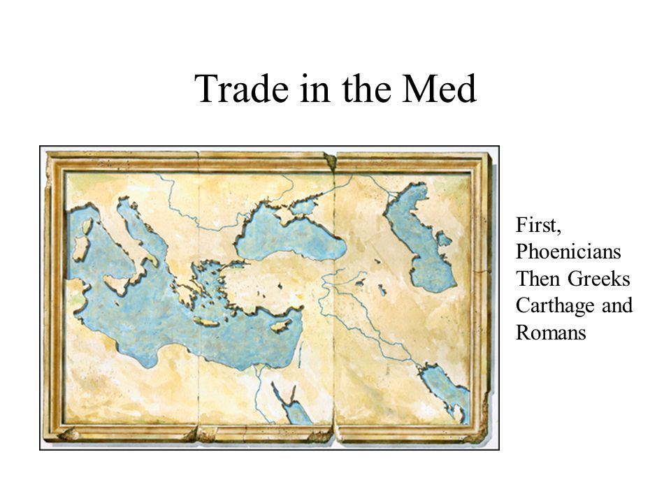 Trade in the Med First, Phoenicians Then Greeks Carthage and Romans