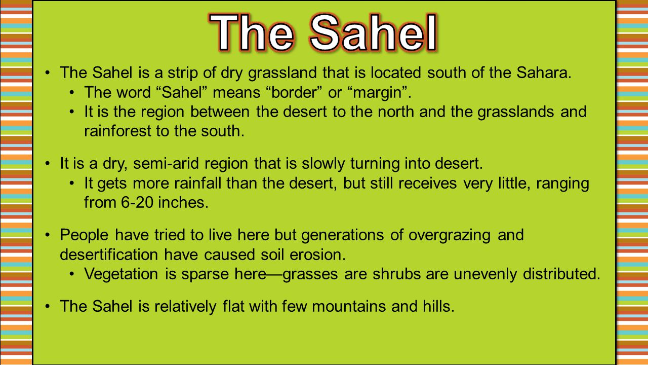 The Sahel The Sahel is a strip of dry grassland that is located south of the Sahara. The word Sahel means border or margin .