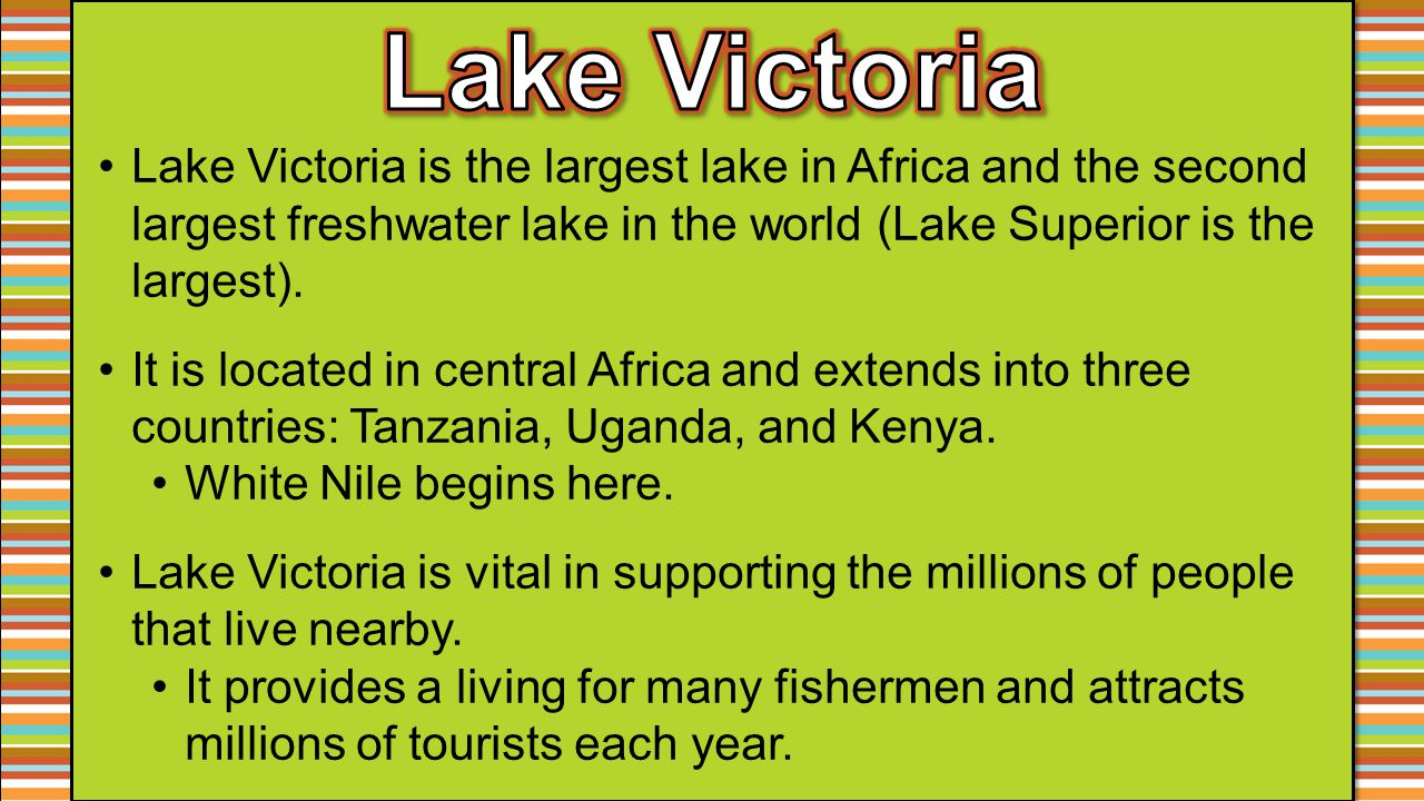 Lake Victoria Lake Victoria is the largest lake in Africa and the second largest freshwater lake in the world (Lake Superior is the largest).