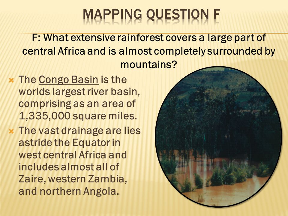 Mapping Question F F: What extensive rainforest covers a large part of central Africa and is almost completely surrounded by mountains