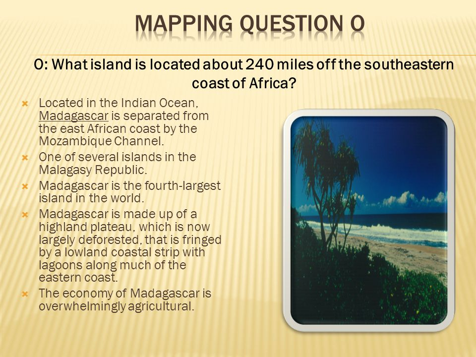 Mapping Question O O: What island is located about 240 miles off the southeastern coast of Africa