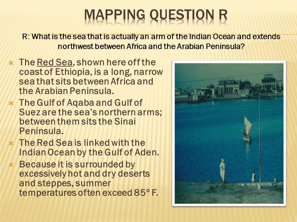 Mapping Question R R: What is the sea that is actually an arm of the Indian Ocean and extends northwest between Africa and the Arabian Peninsula