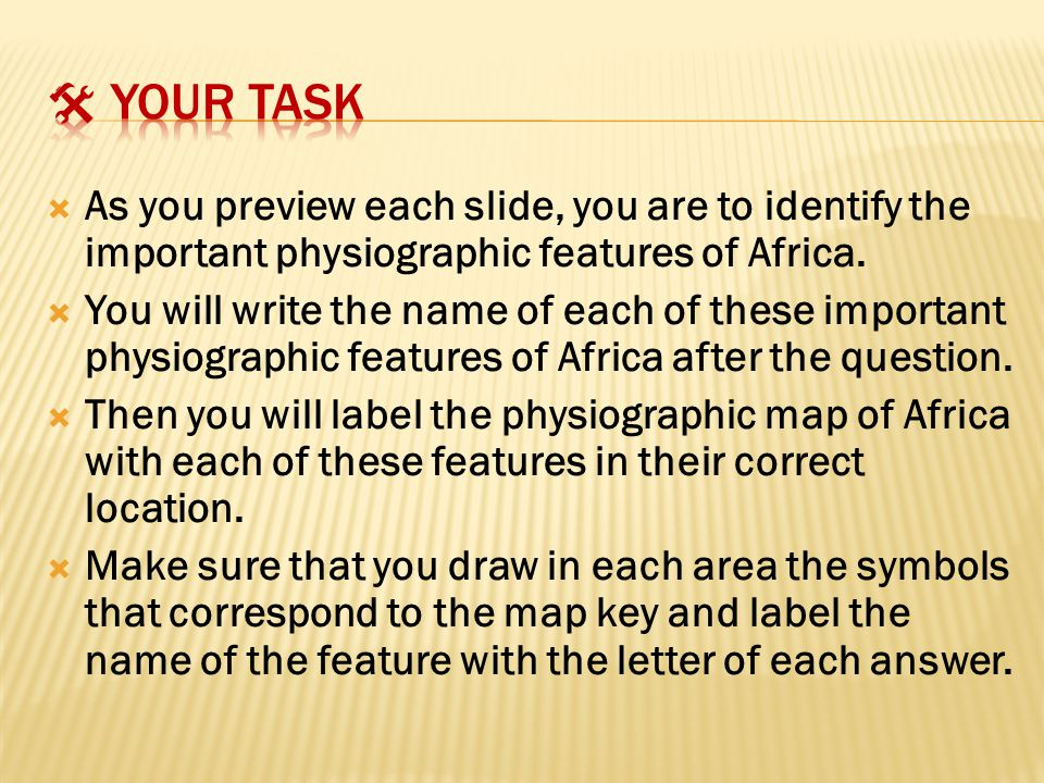  Your task As you preview each slide, you are to identify the important physiographic features of Africa.