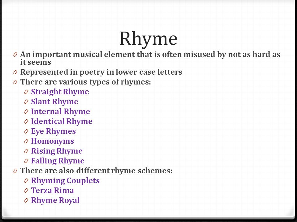 Rhyme An important musical element that is often misused by not as hard as it seems. Represented in poetry in lower case letters.