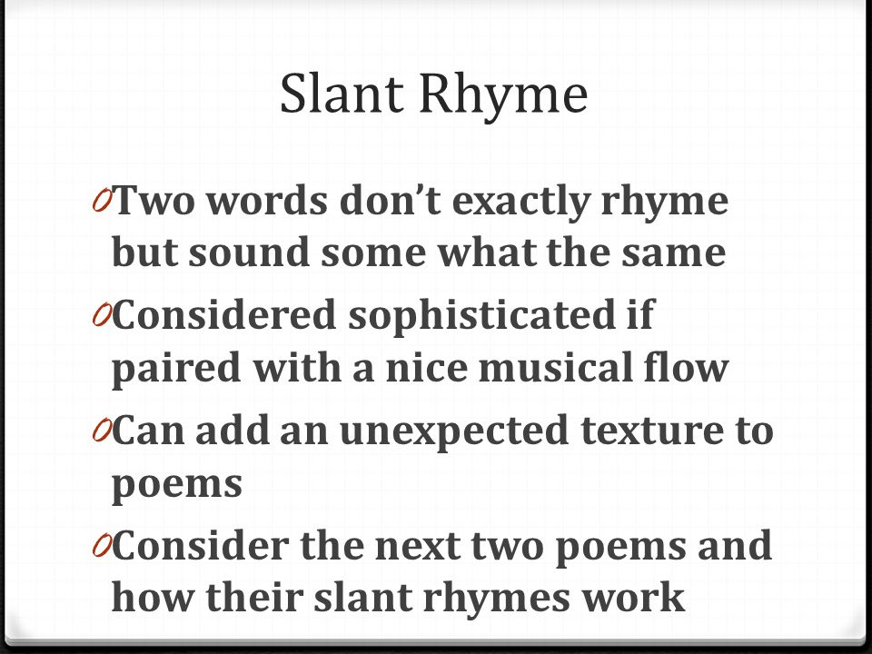 Slant Rhyme Two words don't exactly rhyme but sound some what the same