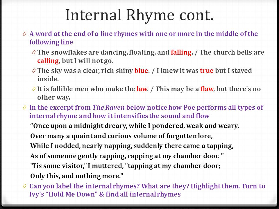 Internal Rhyme cont. A word at the end of a line rhymes with one or more in the middle of the following line.