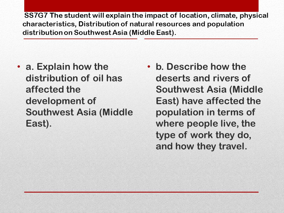 SS7G7 The student will explain the impact of location, climate, physical characteristics, Distribution of natural resources and population distribution on Southwest Asia (Middle East).