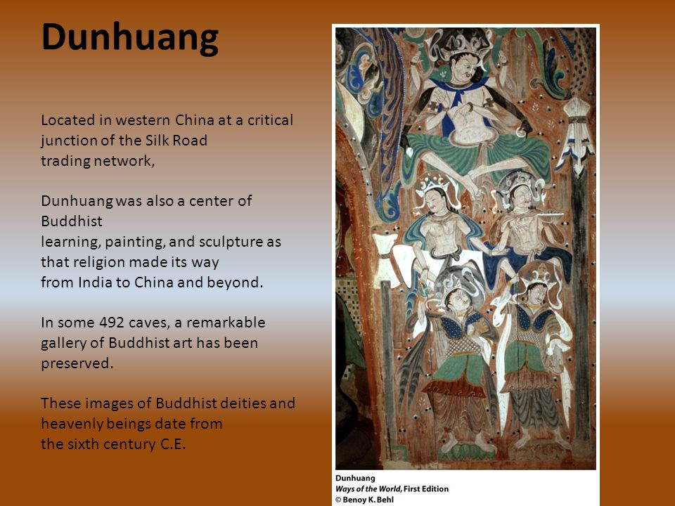 Dunhuang Located in western China at a critical junction of the Silk Road trading network, Dunhuang was also a center of Buddhist learning, painting, and sculpture as that religion made its way from India to China and beyond.