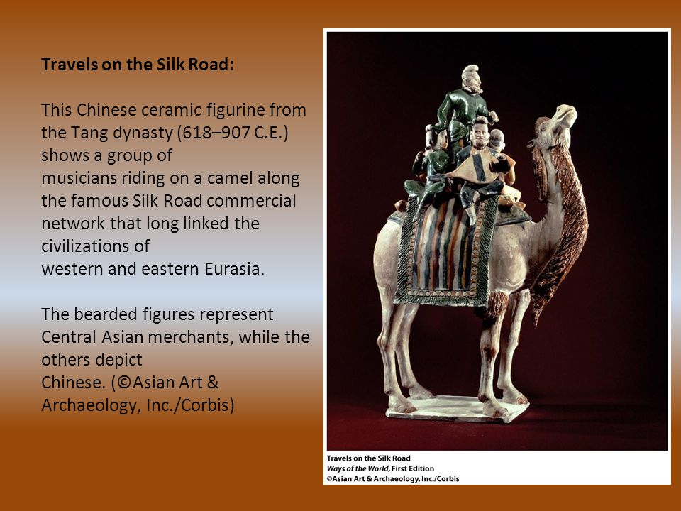 Travels on the Silk Road: This Chinese ceramic figurine from the Tang dynasty (618–907 C.E.) shows a group of musicians riding on a camel along the famous Silk Road commercial network that long linked the civilizations of western and eastern Eurasia.