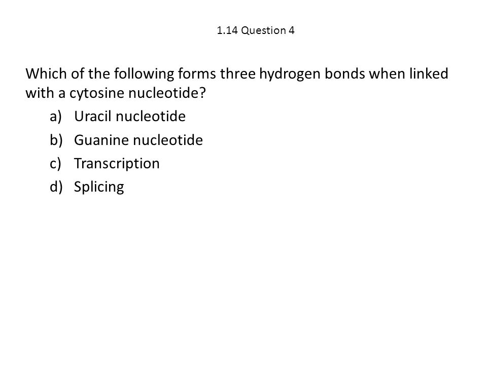 1.14 Question 4 Which of the following forms three hydrogen bonds when linked with a cytosine nucleotide