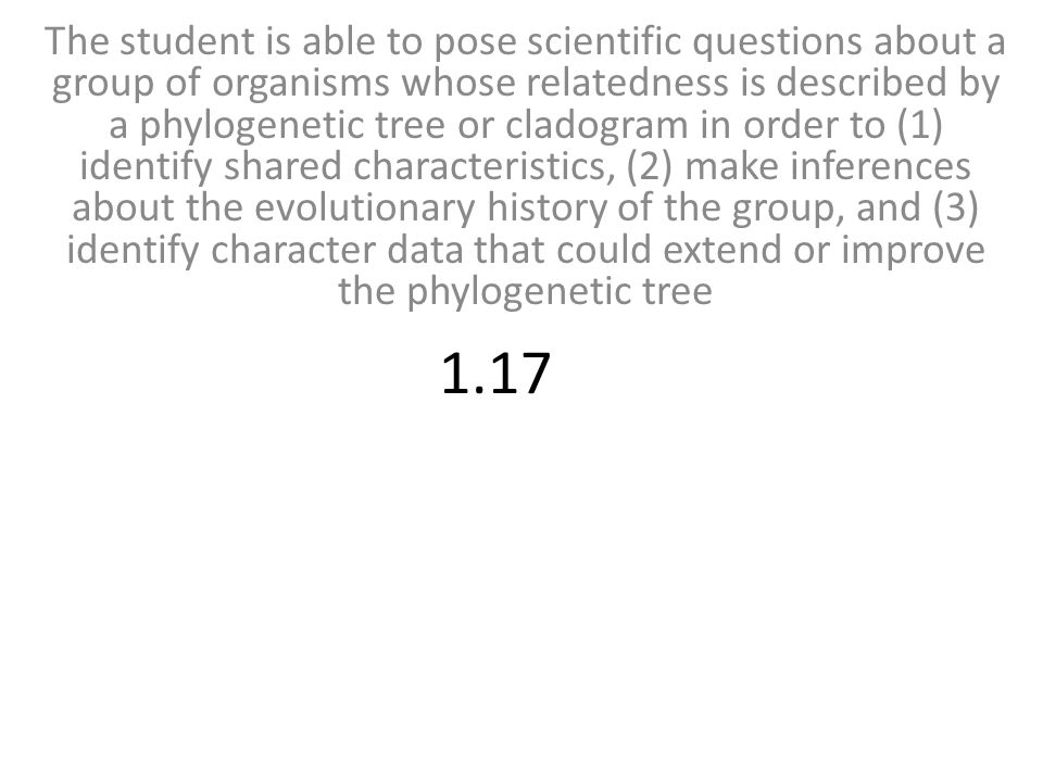The student is able to pose scientific questions about a group of organisms whose relatedness is described by a phylogenetic tree or cladogram in order to (1) identify shared characteristics, (2) make inferences about the evolutionary history of the group, and (3) identify character data that could extend or improve the phylogenetic tree