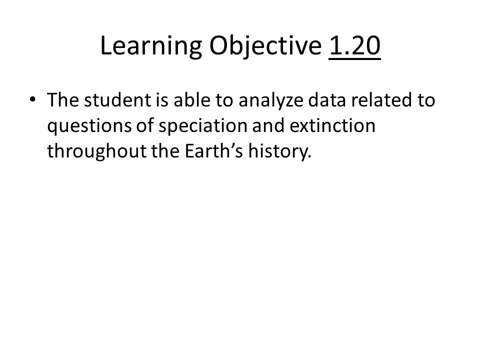 Learning Objective 1.20 The student is able to analyze data related to questions of speciation and extinction throughout the Earth's history.