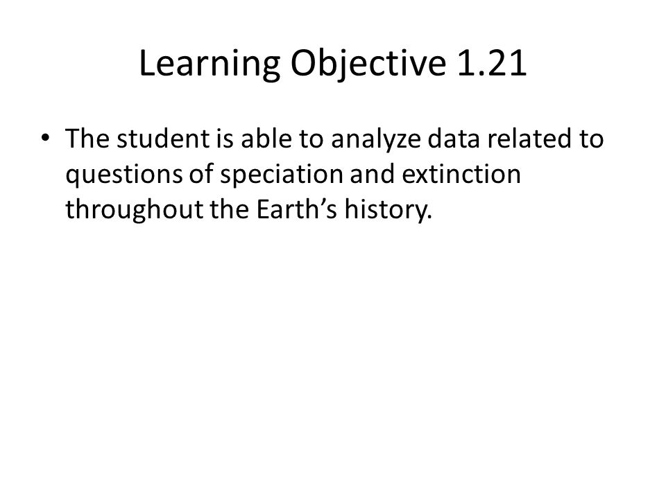Learning Objective 1.21 The student is able to analyze data related to questions of speciation and extinction throughout the Earth's history.