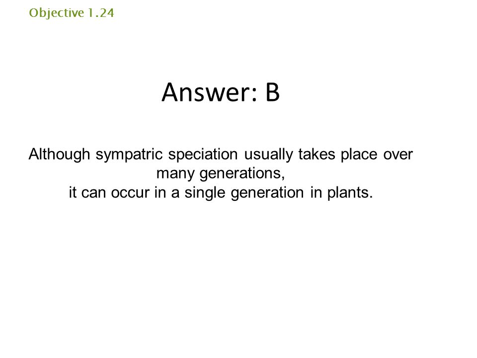 Objective 1.24 Answer: B Although sympatric speciation usually takes place over many generations, it can occur in a single generation in plants.