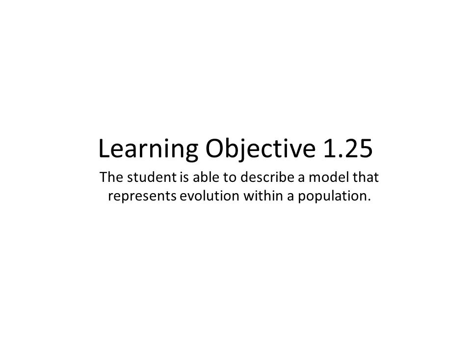 Learning Objective 1.25 The student is able to describe a model that represents evolution within a population.
