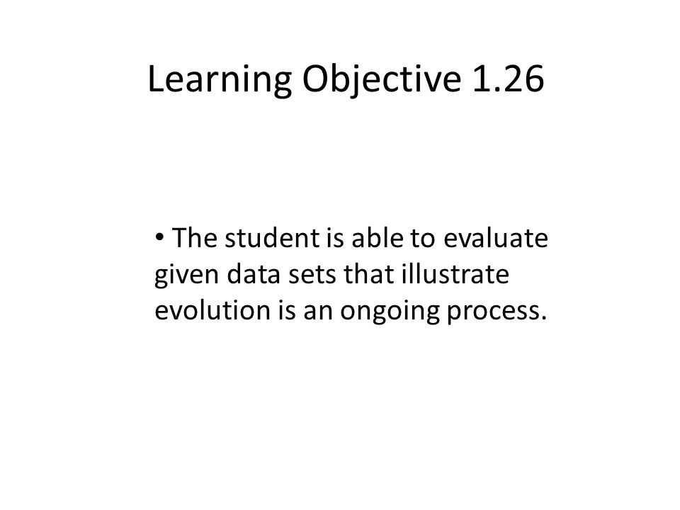 Learning Objective 1.26 The student is able to evaluate given data sets that illustrate evolution is an ongoing process.