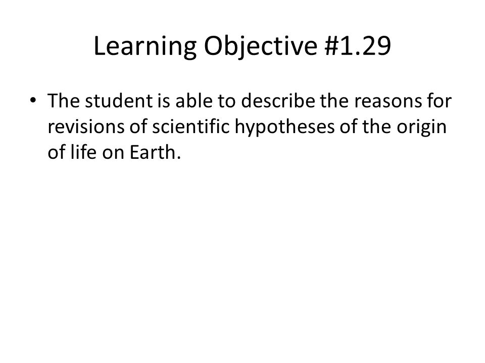 Learning Objective #1.29 The student is able to describe the reasons for revisions of scientific hypotheses of the origin of life on Earth.