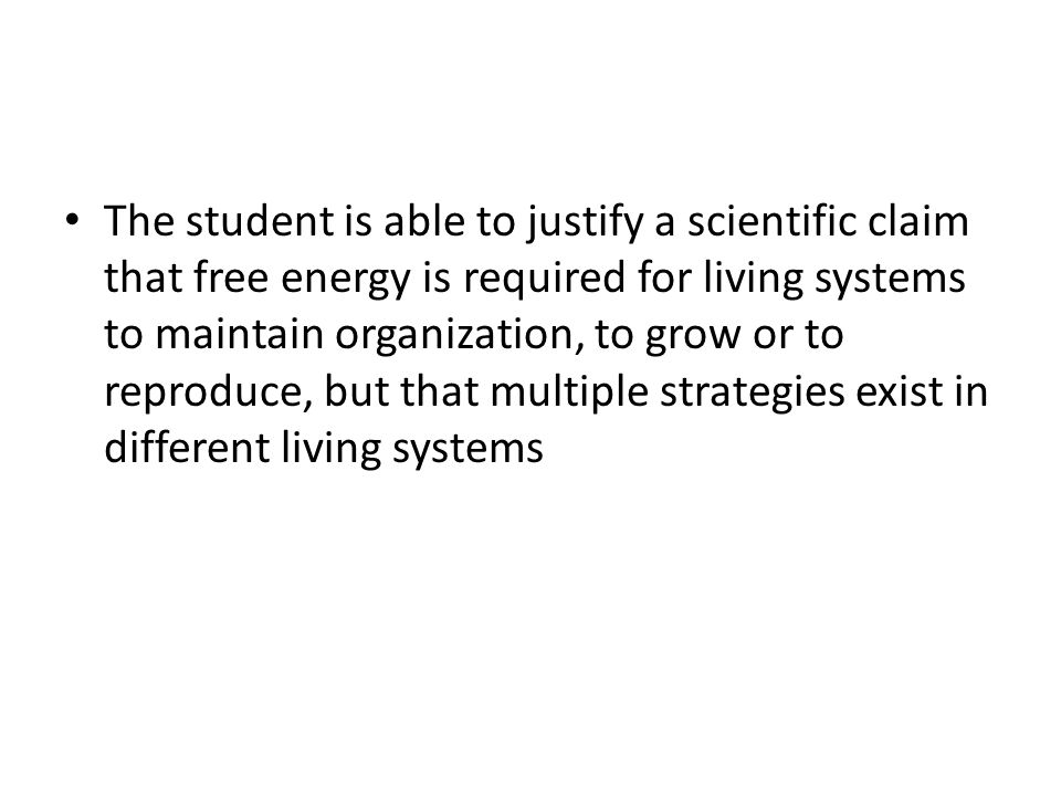The student is able to justify a scientific claim that free energy is required for living systems to maintain organization, to grow or to reproduce, but that multiple strategies exist in different living systems
