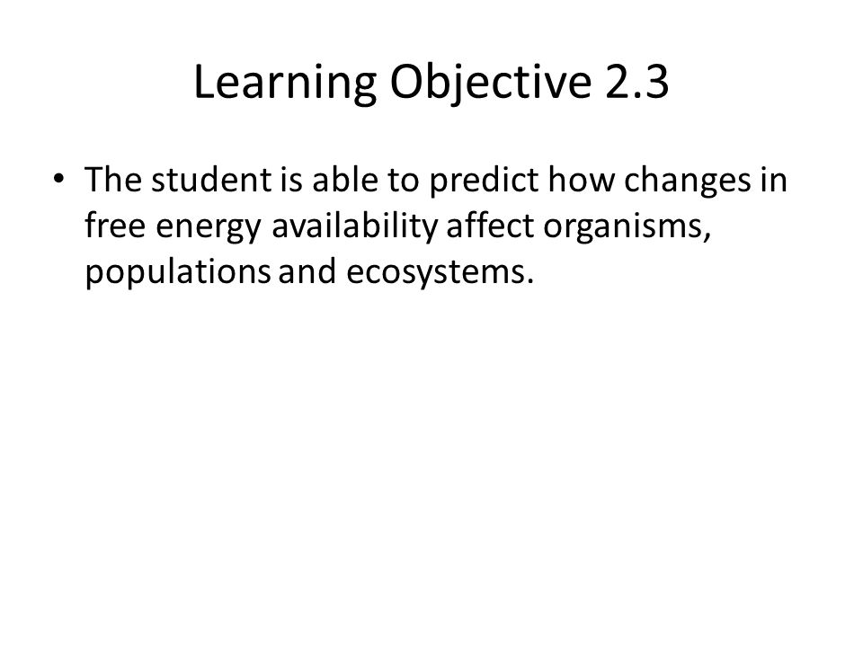 Learning Objective 2.3 The student is able to predict how changes in free energy availability affect organisms, populations and ecosystems.