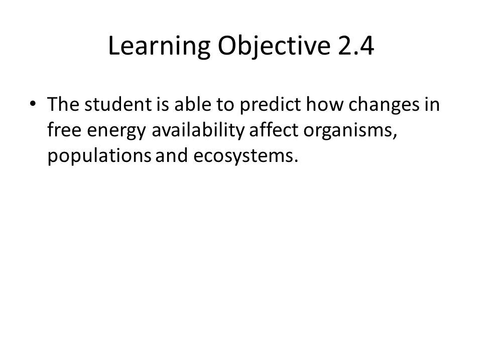 Learning Objective 2.4 The student is able to predict how changes in free energy availability affect organisms, populations and ecosystems.