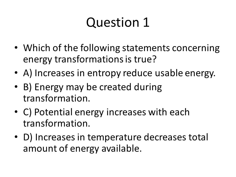 Question 1 Which of the following statements concerning energy transformations is true A) Increases in entropy reduce usable energy.