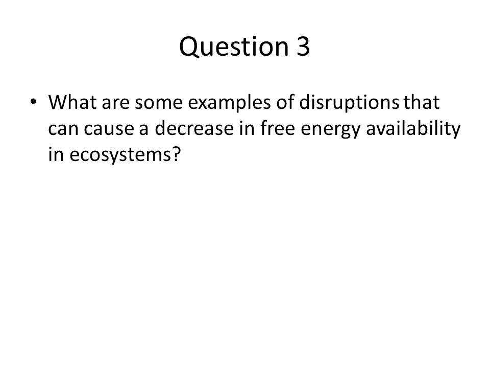 Question 3 What are some examples of disruptions that can cause a decrease in free energy availability in ecosystems