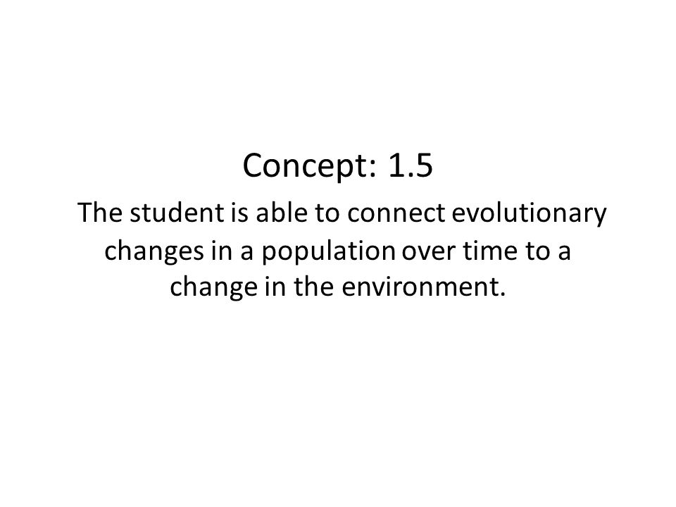 Concept: 1.5 The student is able to connect evolutionary changes in a population over time to a change in the environment.